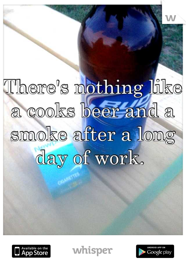 There's nothing like a cooks beer and a smoke after a long day of work.