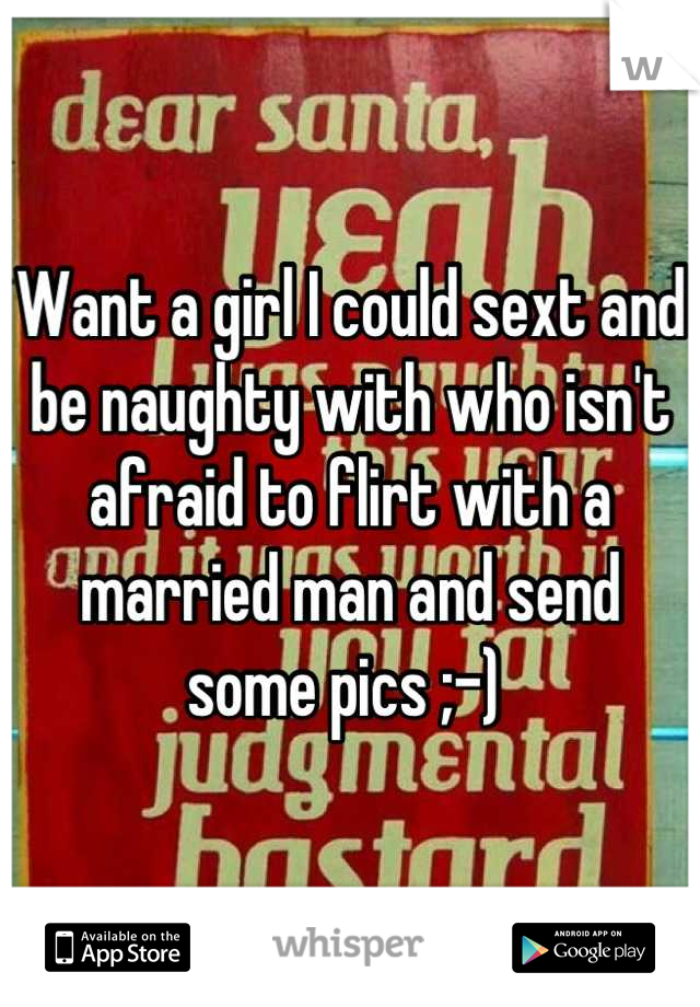 Want a girl I could sext and be naughty with who isn't afraid to flirt with a married man and send some pics ;-)