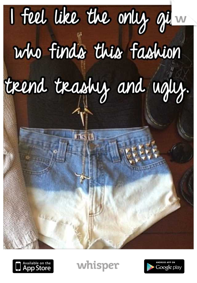 I feel like the only girl who finds this fashion trend trashy and ugly.