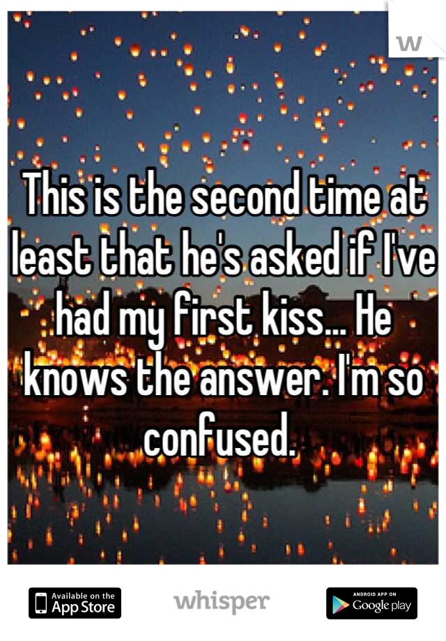 This is the second time at least that he's asked if I've had my first kiss... He knows the answer. I'm so confused.