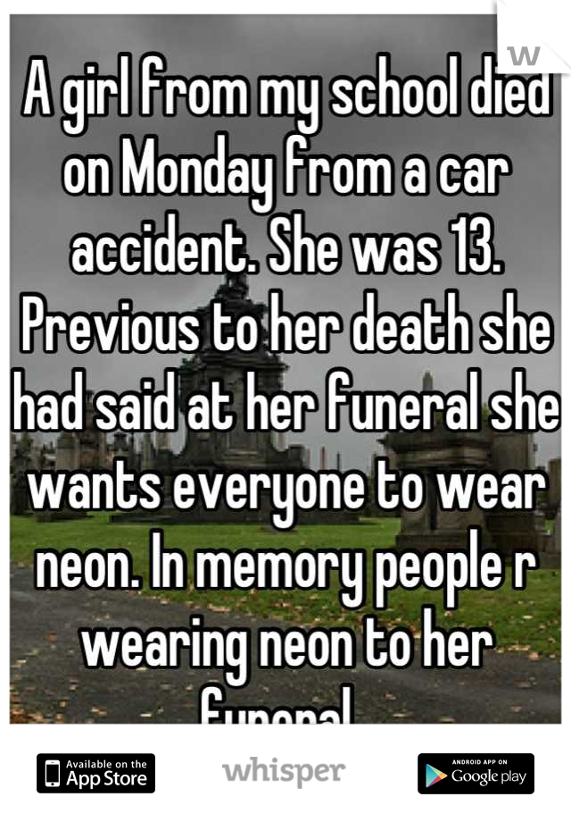 A girl from my school died on Monday from a car accident. She was 13. Previous to her death she had said at her funeral she wants everyone to wear neon. In memory people r wearing neon to her funeral.