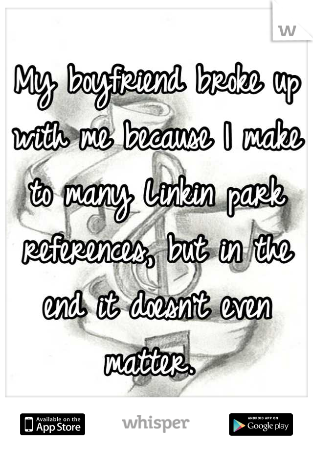 My boyfriend broke up with me because I make to many Linkin park references, but in the end it doesn't even matter.