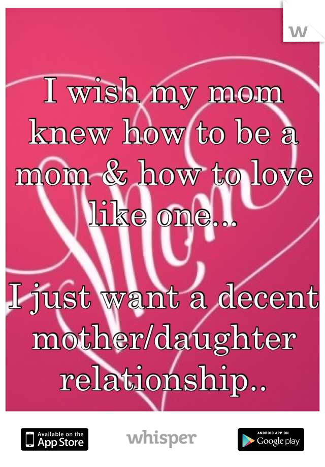 I wish my mom knew how to be a mom & how to love like one...  I just want a decent mother/daughter relationship..