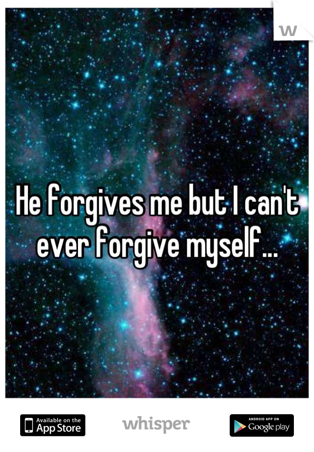 He forgives me but I can't ever forgive myself...