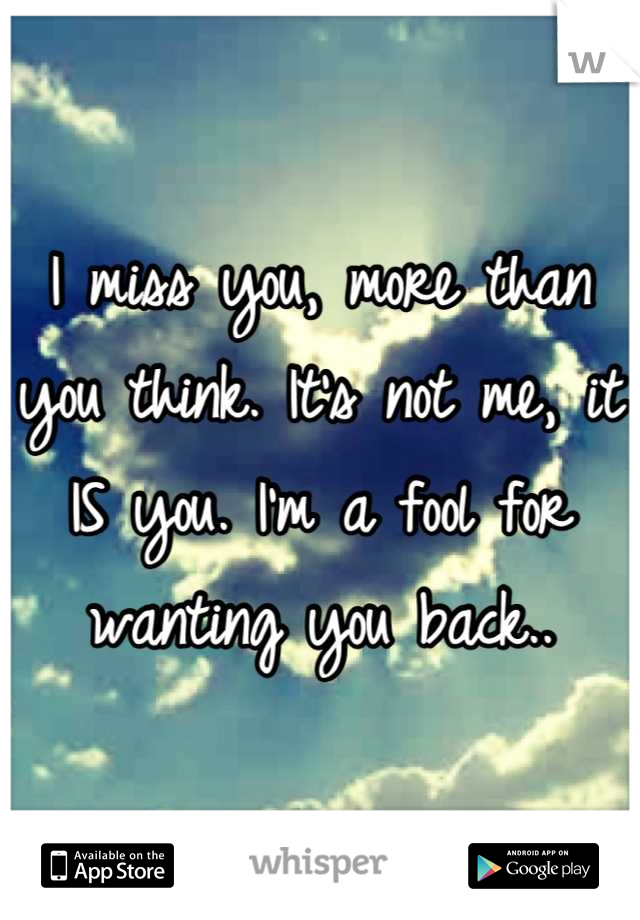 I miss you, more than you think. It's not me, it IS you. I'm a fool for wanting you back..