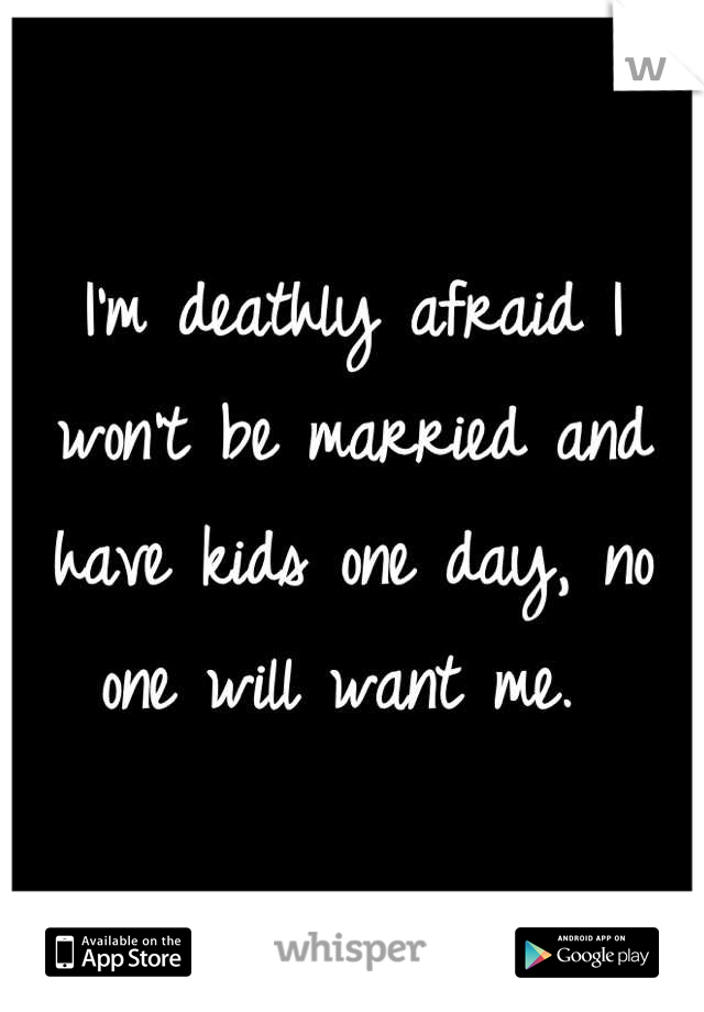 I'm deathly afraid I won't be married and have kids one day, no one will want me.