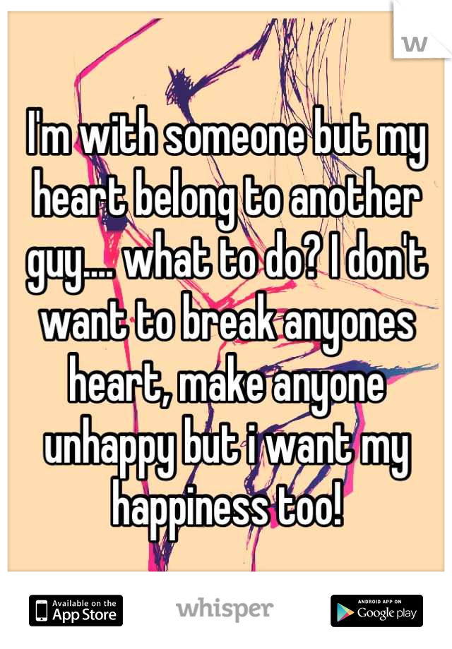 I'm with someone but my heart belong to another guy.... what to do? I don't want to break anyones heart, make anyone unhappy but i want my happiness too!