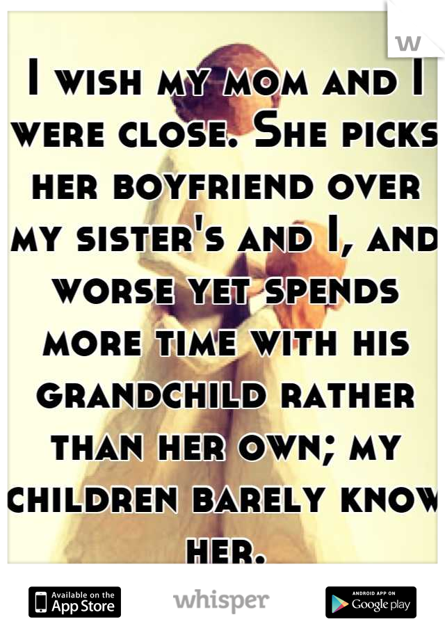 I wish my mom and I were close. She picks her boyfriend over my sister's and I, and worse yet spends more time with his grandchild rather than her own; my children barely know her.