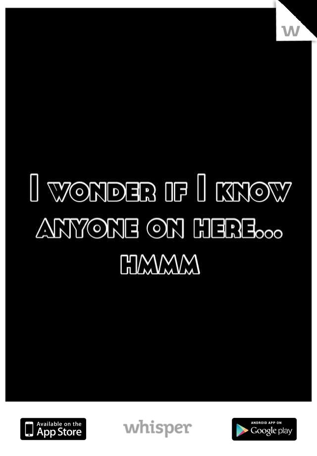 I wonder if I know anyone on here... hmmm