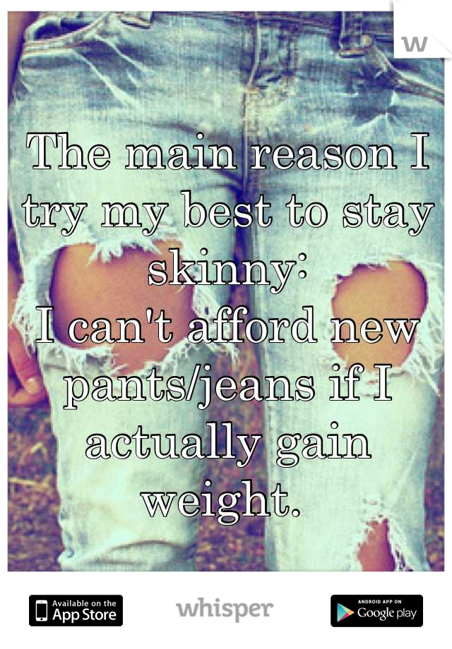 The main reason I try my best to stay skinny: I can't afford new pants/jeans if I actually gain weight.