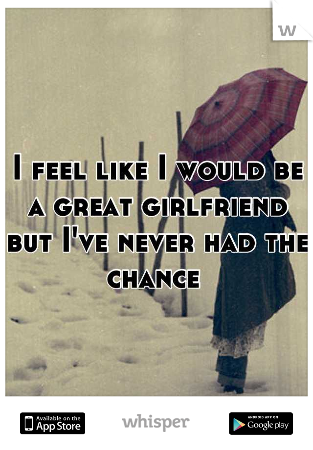 I feel like I would be a great girlfriend but I've never had the chance