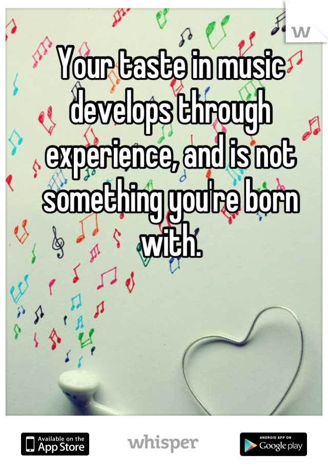 Your taste in music develops through experience, and is not something you're born with.