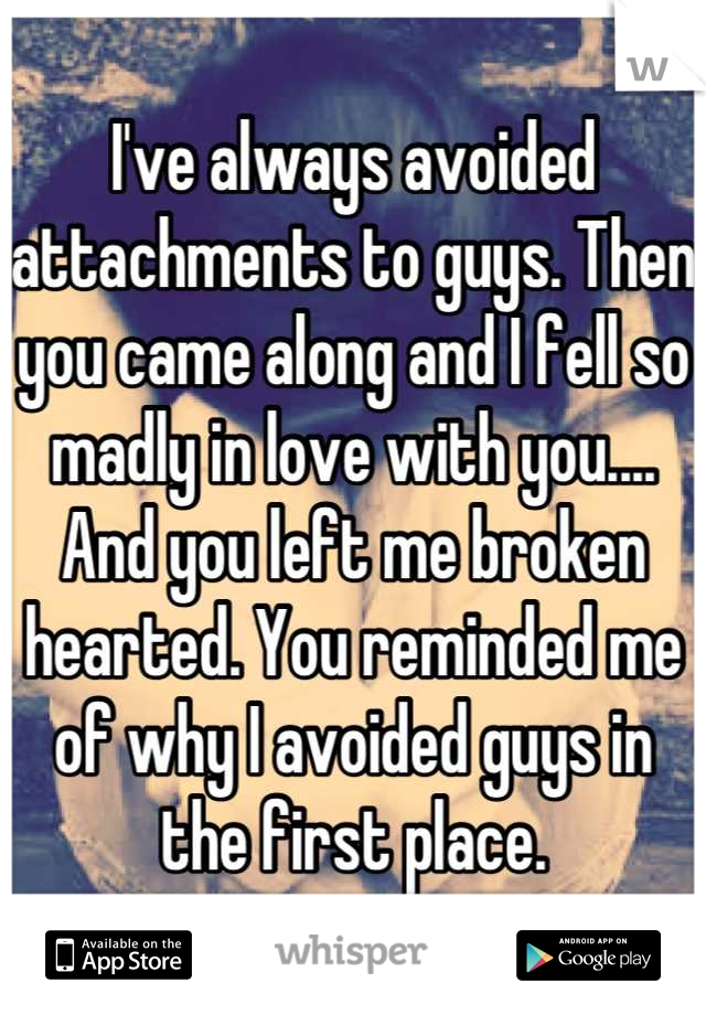 I've always avoided attachments to guys. Then you came along and I fell so madly in love with you.... And you left me broken hearted. You reminded me of why I avoided guys in the first place.