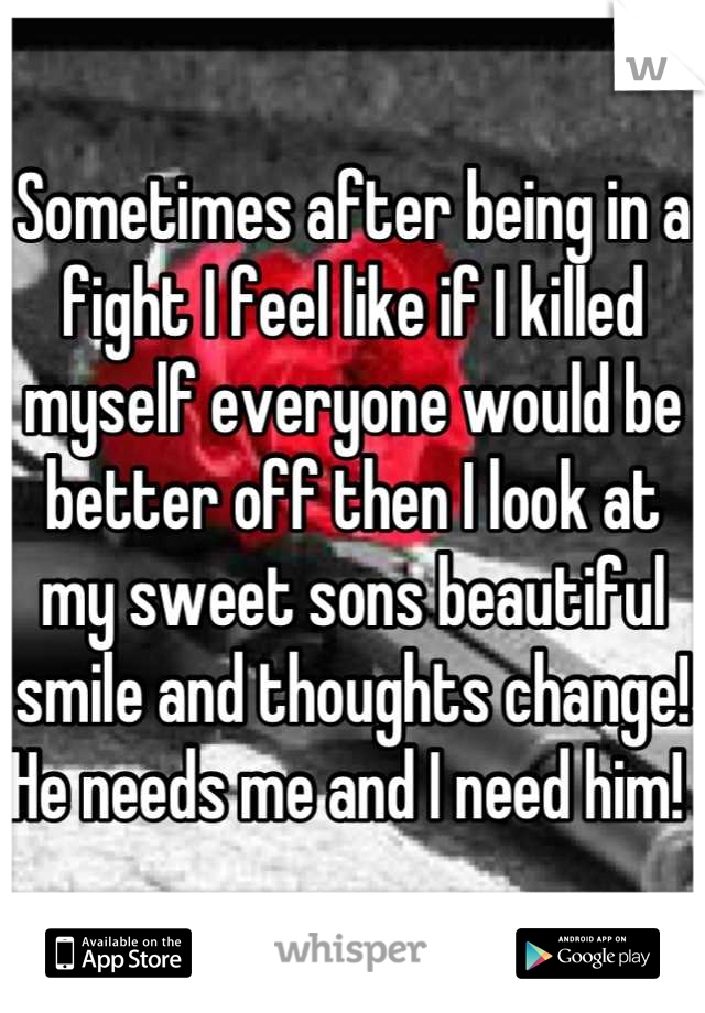 Sometimes after being in a fight I feel like if I killed myself everyone would be better off then I look at my sweet sons beautiful smile and thoughts change! He needs me and I need him!