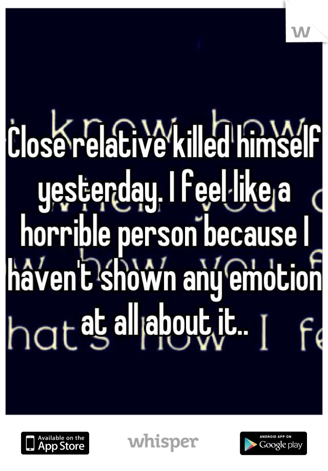 Close relative killed himself yesterday. I feel like a horrible person because I haven't shown any emotion at all about it..