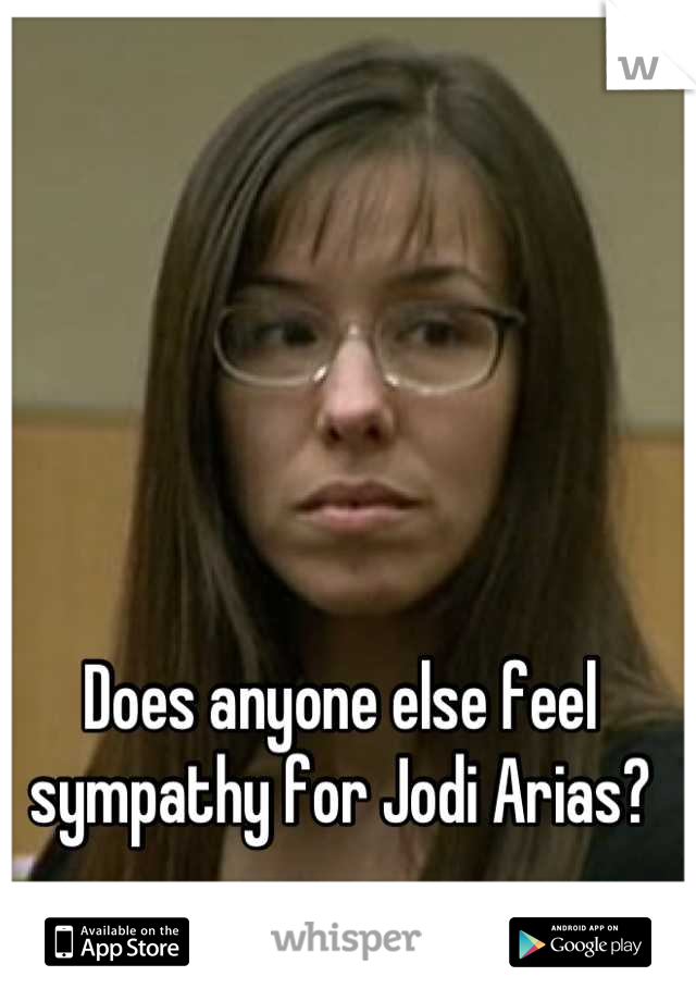 Does anyone else feel sympathy for Jodi Arias?