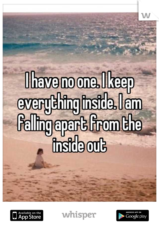 I have no one. I keep everything inside. I am falling apart from the inside out