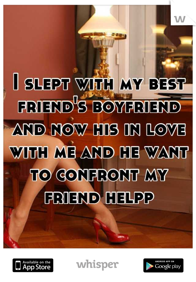 I slept with my best friend's boyfriend and now his in love with me and he want to confront my friend helpp