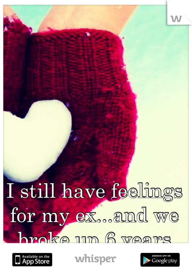 I still have feelings for my ex...and we broke up 6 years ago