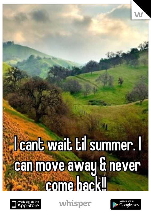 I cant wait til summer. I can move away & never come back!!