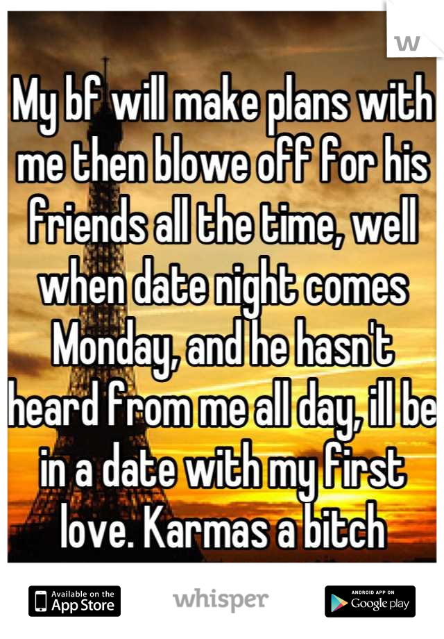 My bf will make plans with me then blowe off for his friends all the time, well when date night comes Monday, and he hasn't heard from me all day, ill be in a date with my first love. Karmas a bitch