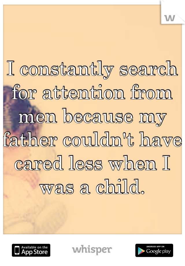 I constantly search for attention from men because my father couldn't have cared less when I was a child.
