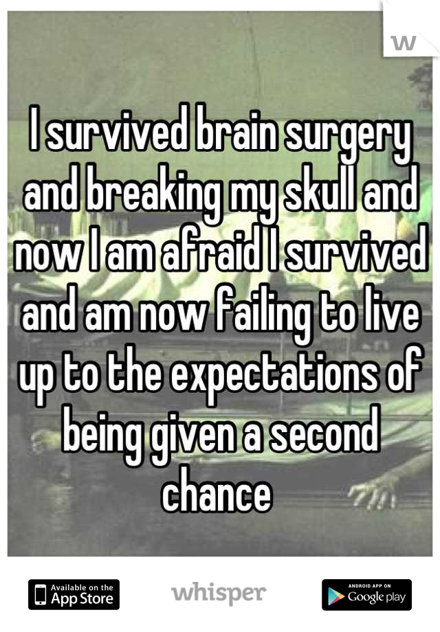 I survived brain surgery and breaking my skull and now I am afraid I survived and am now failing to live up to the expectations of being given a second chance