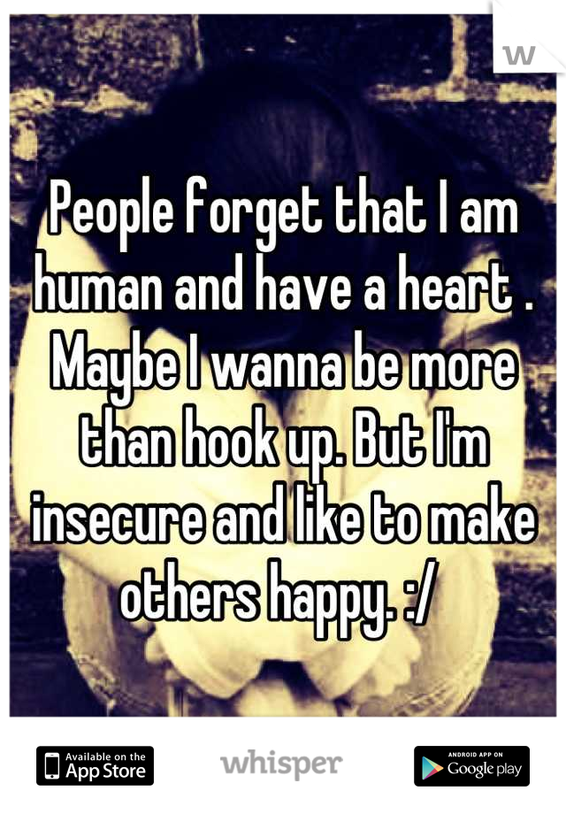 People forget that I am human and have a heart . Maybe I wanna be more than hook up. But I'm insecure and like to make others happy. :/