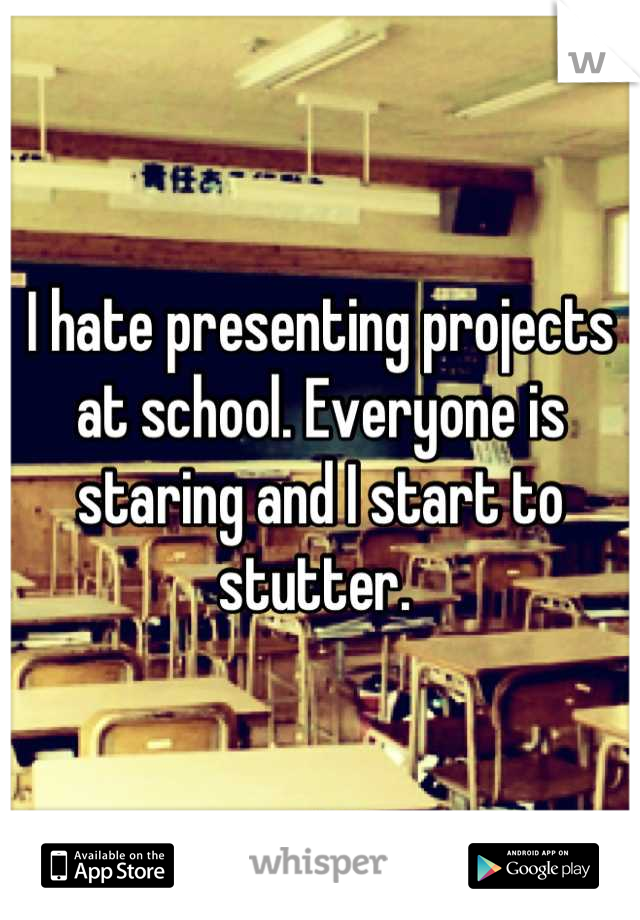 I hate presenting projects at school. Everyone is staring and I start to stutter.