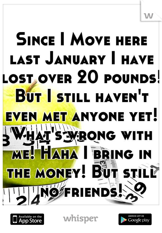 Since I Move here last January I have lost over 20 pounds! But I still haven't even met anyone yet! What's wrong with me! Haha I bring in the money! But still no friends!