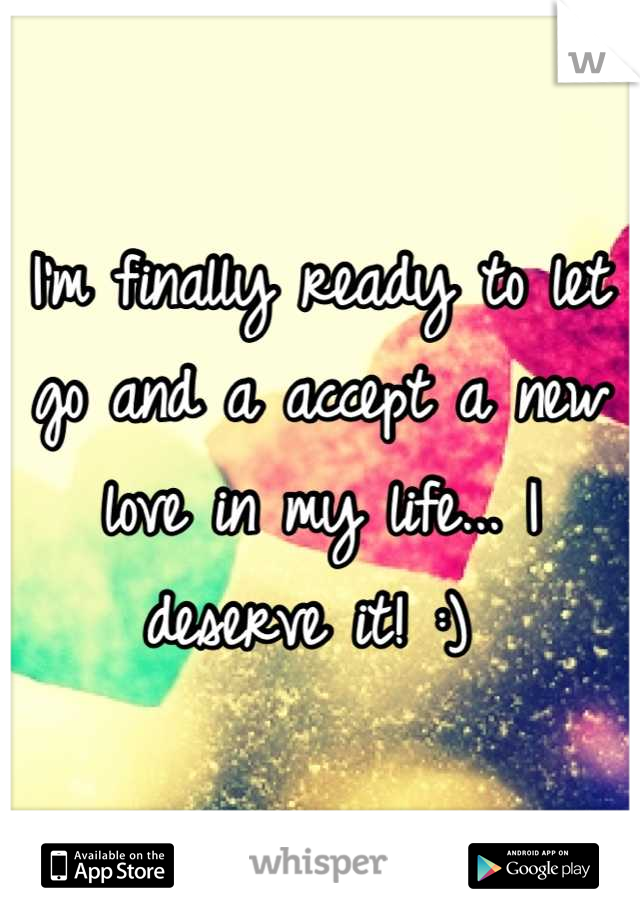 I'm finally ready to let go and a accept a new love in my life... I deserve it! :)