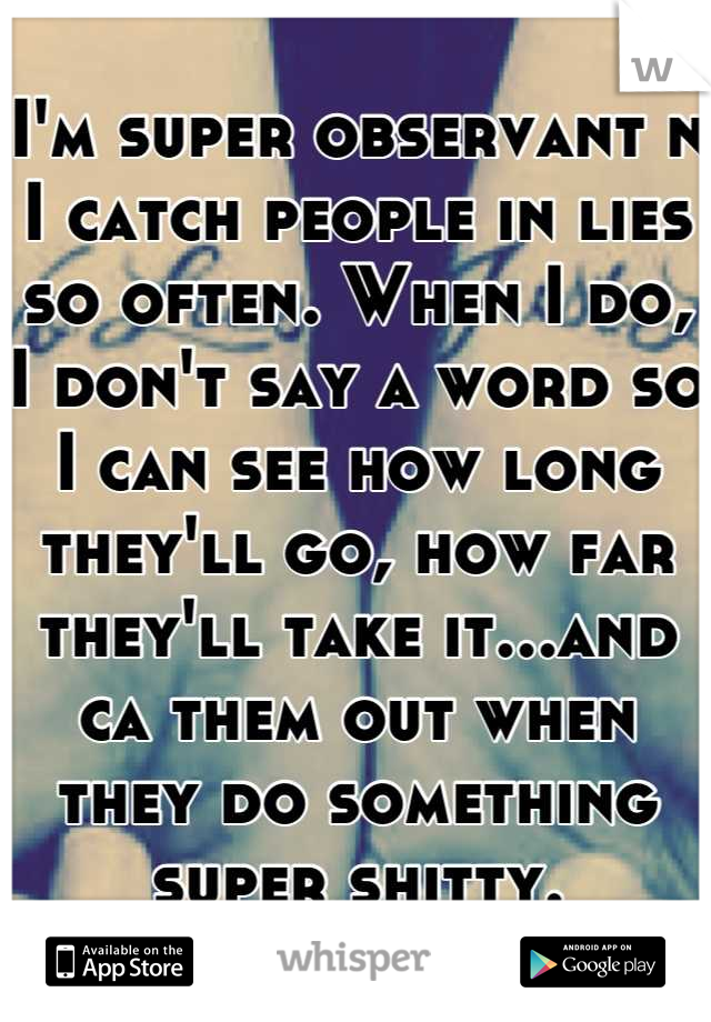 I'm super observant n I catch people in lies so often. When I do, I don't say a word so I can see how long they'll go, how far they'll take it...and ca them out when they do something super shitty.