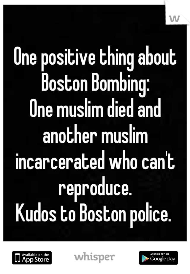 One positive thing about Boston Bombing: One muslim died and another muslim incarcerated who can't reproduce. Kudos to Boston police.