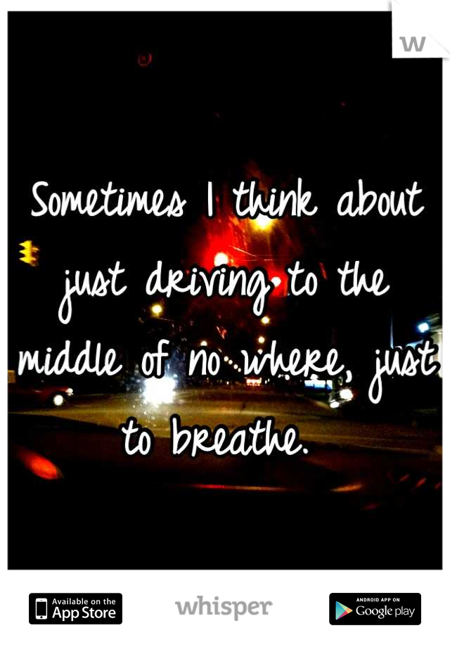 Sometimes I think about just driving to the middle of no where, just to breathe.