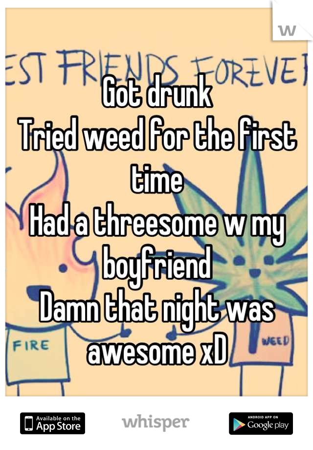 Got drunk  Tried weed for the first time Had a threesome w my boyfriend Damn that night was awesome xD