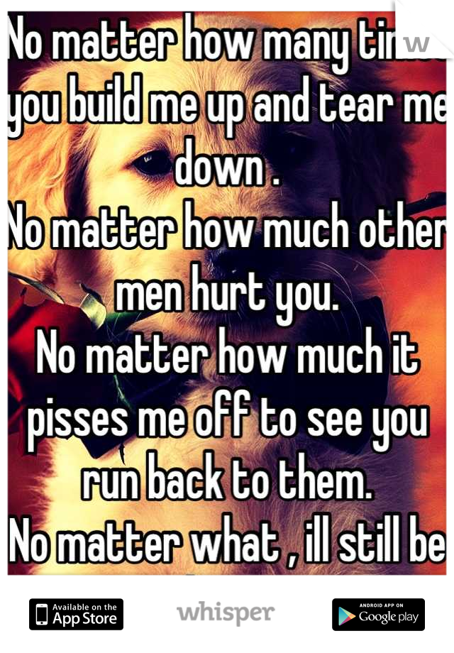 No matter how many times you build me up and tear me down .  No matter how much other men hurt you. No matter how much it pisses me off to see you run back to them.  No matter what , ill still be here.