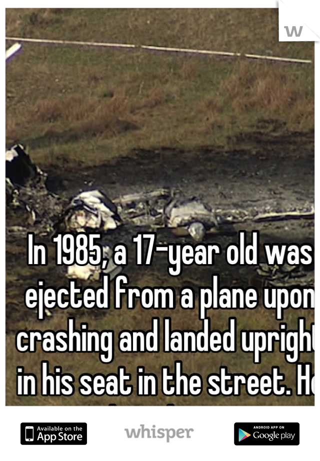 In 1985, a 17-year old was ejected from a plane upon crashing and landed upright in his seat in the street. He was the only survivor.