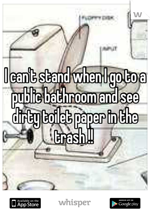 I can't stand when I go to a public bathroom and see dirty toilet paper in the trash !!