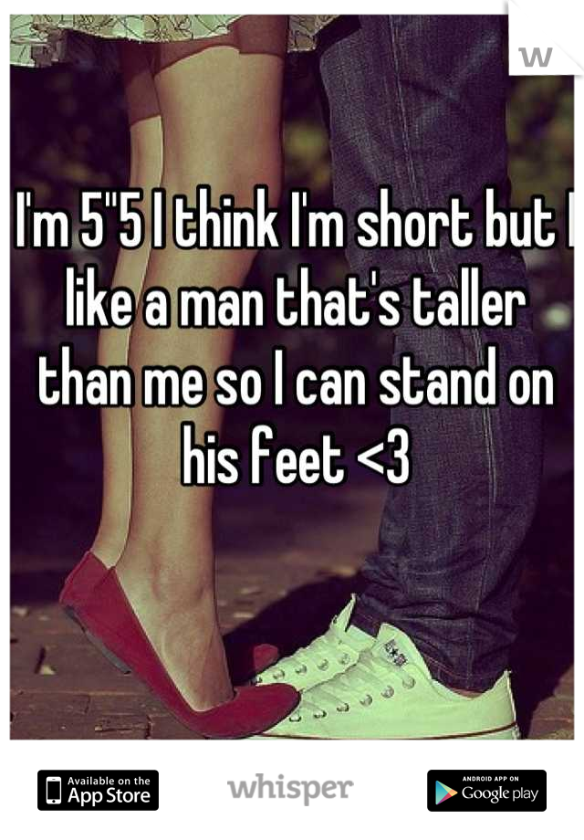 "I'm 5""5 I think I'm short but I like a man that's taller than me so I can stand on his feet <3"