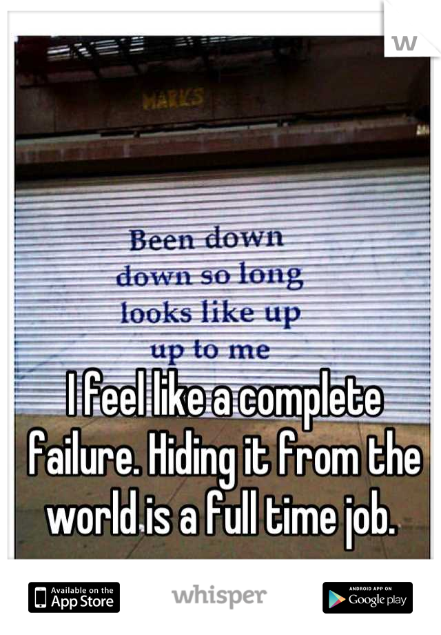 I feel like a complete failure. Hiding it from the world is a full time job.