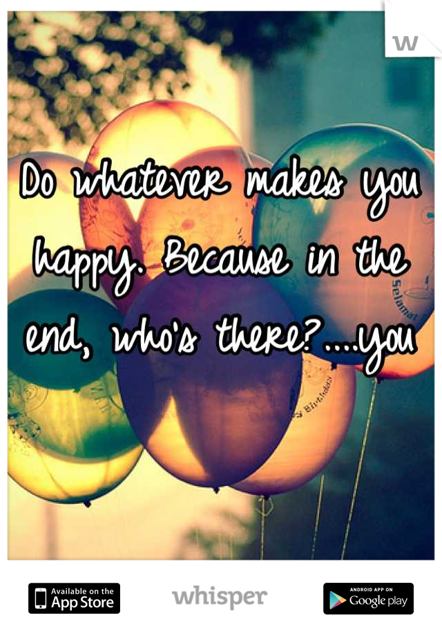 Do whatever makes you happy. Because in the end, who's there?....you