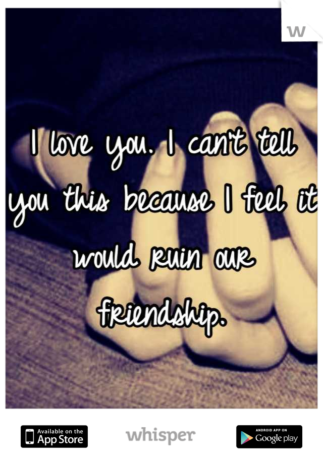 I love you. I can't tell you this because I feel it would ruin our friendship.