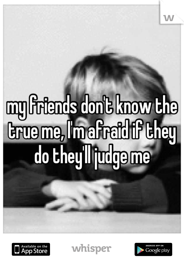 my friends don't know the true me, I'm afraid if they do they'll judge me