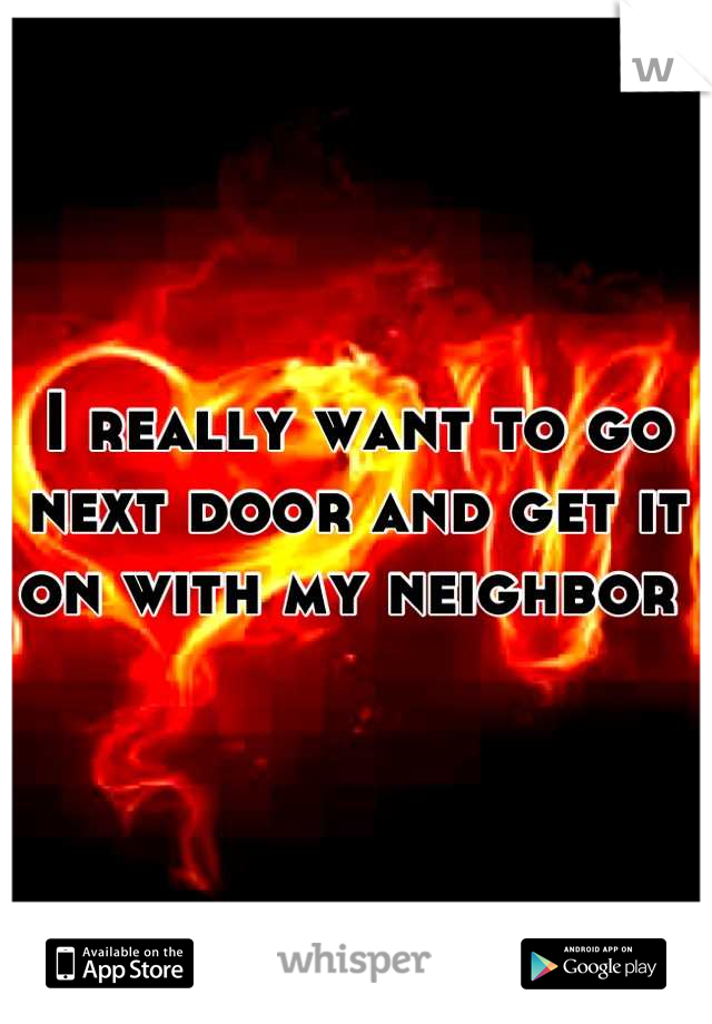 I really want to go next door and get it on with my neighbor
