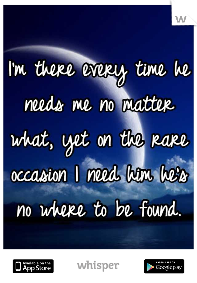I'm there every time he needs me no matter what, yet on the rare occasion I need him he's no where to be found.