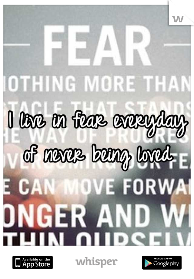 I live in fear everyday of never being loved