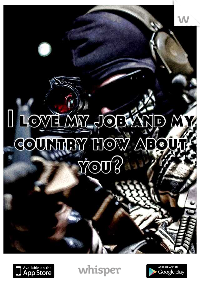 I love my job and my country how about you?