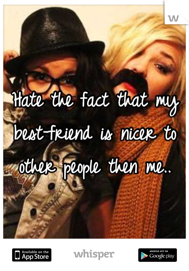 Hate the fact that my best-friend is nicer to other people then me..