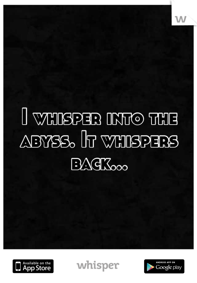 I whisper into the abyss. It whispers back...