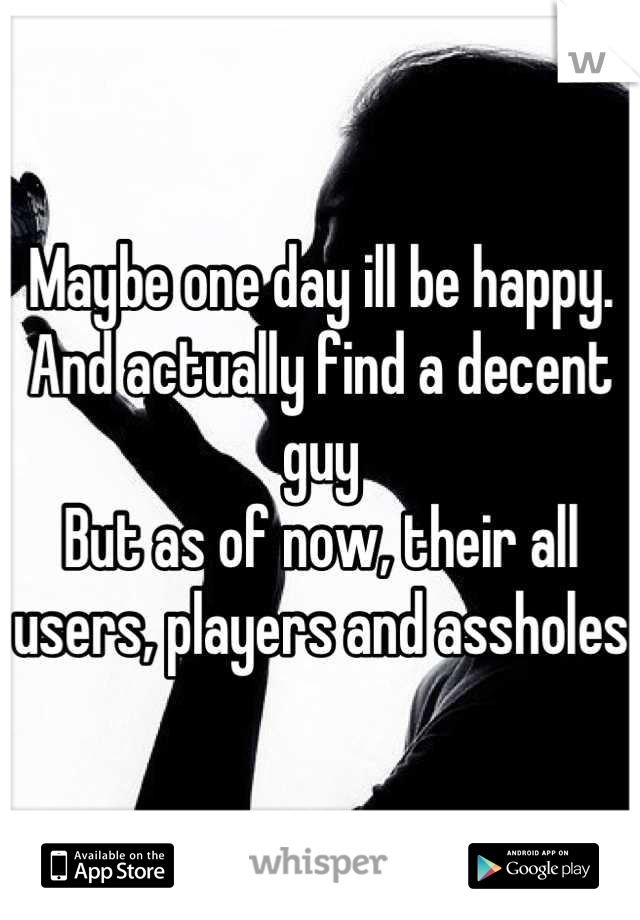 Maybe one day ill be happy. And actually find a decent guy But as of now, their all users, players and assholes